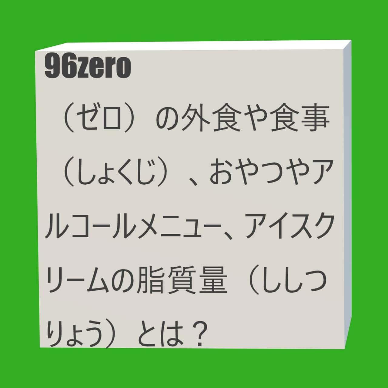96zero(ゼロ)の外食や食事(しょくじ)、おやつやアルコールメニュー、アイスクリームの脂質量(ししつりょう)とは?にかかる画像(がぞう)