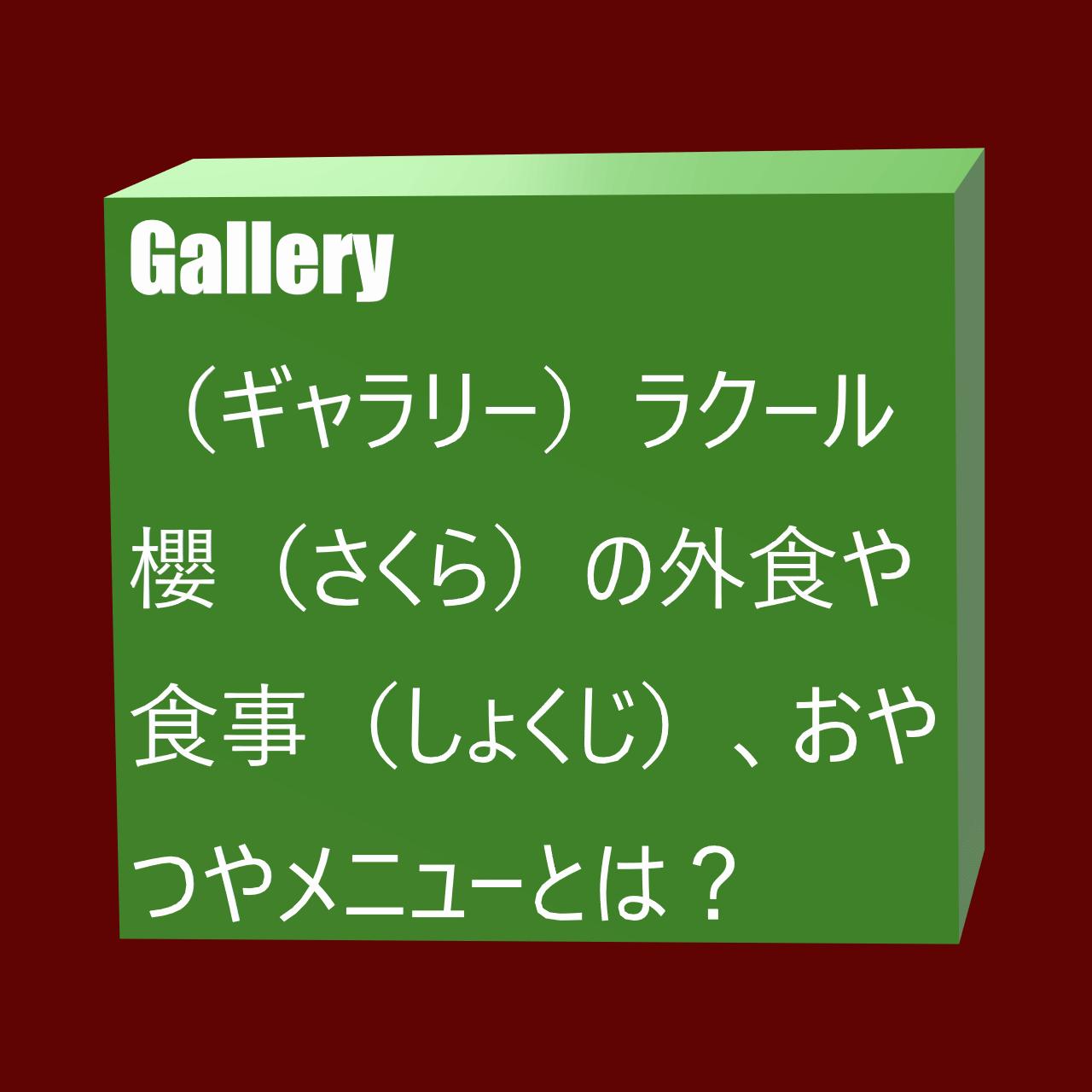 Gallery(ギャラリー) ラクール櫻(さくら)の外食や食事(しょくじ)、おやつやメニューとは?にかかる画像(がぞう)
