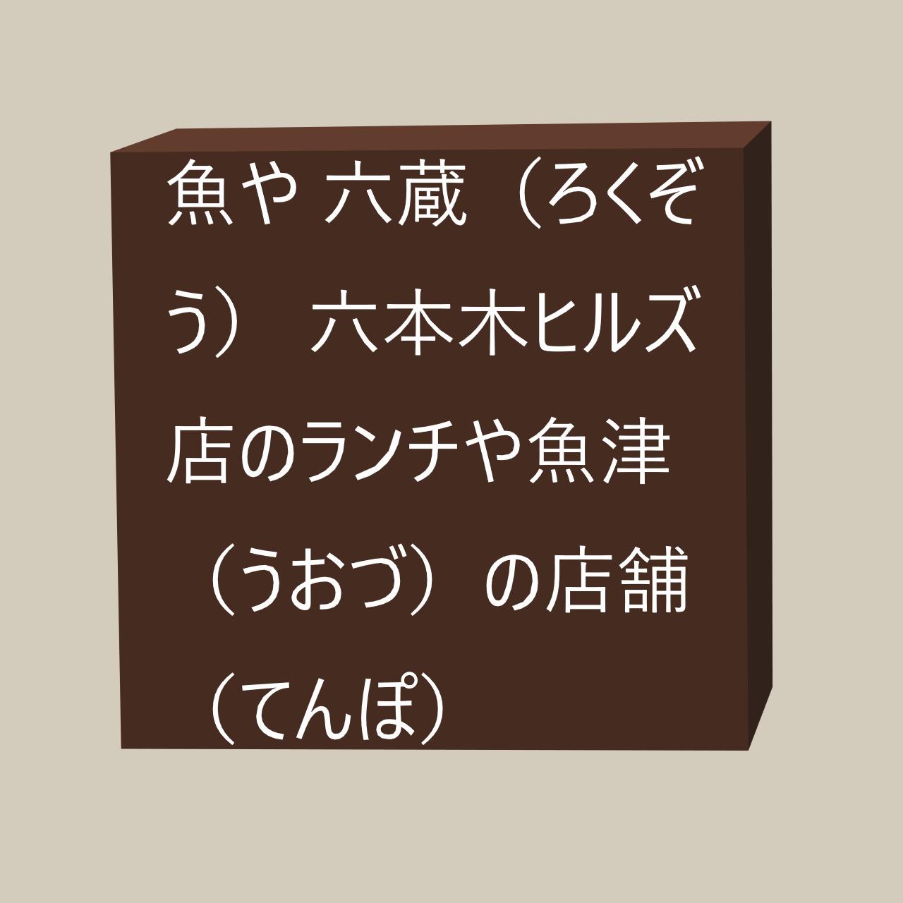 魚や 六蔵(ろくぞう)の六本木ヒルズ店のランチや魚津(うおづ)の店舗(てんぽ)とは?にかかる画像(がぞう)