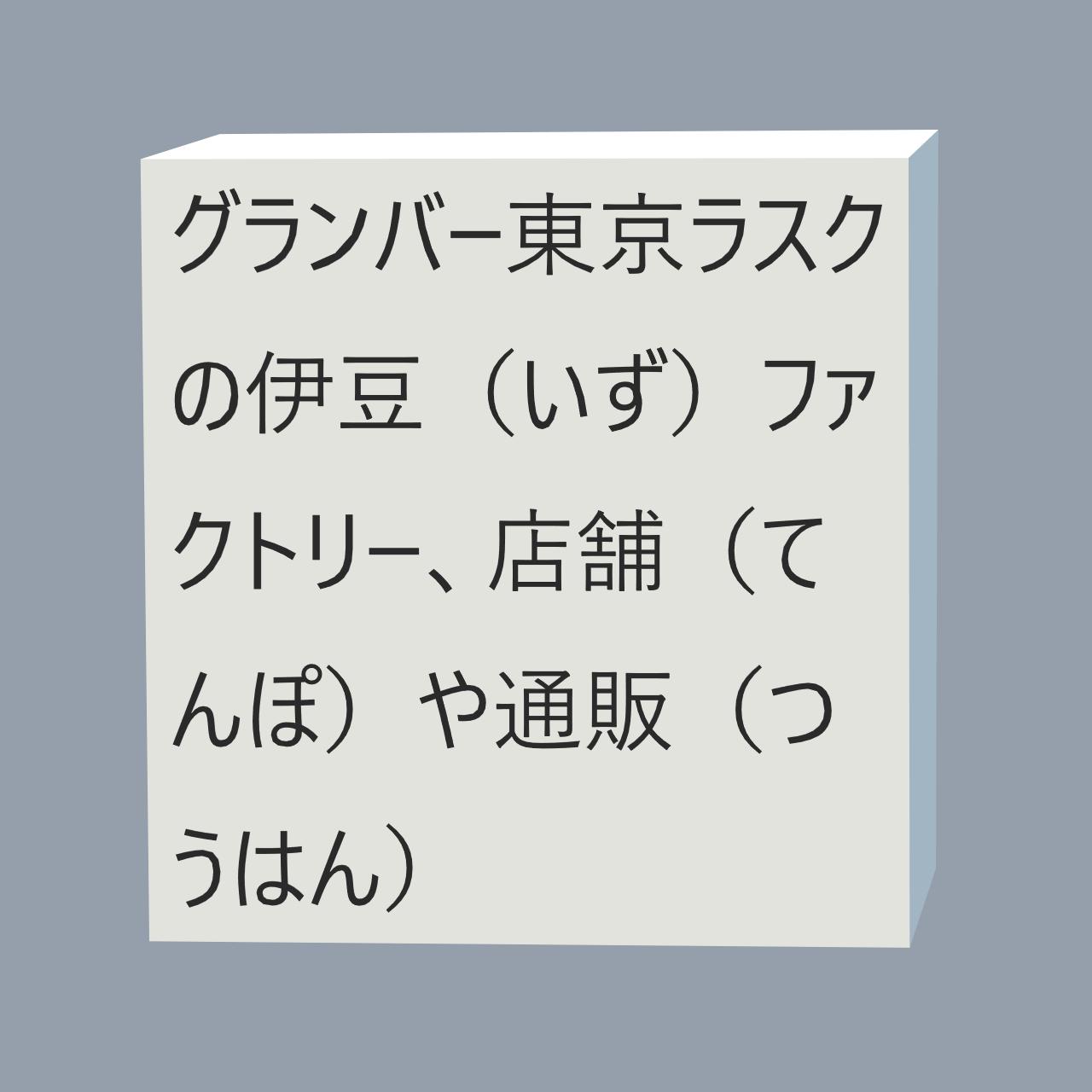 東京ラスクの伊豆(いず)ファクトリーや店舗(てんぽ)、グランバー東京ラスクや通販(つうはん)、工場や東京駅(とうきょうえき)、口コミや詰(つ)め合わせ、町屋(まちや)や値段(ねだん)、柏(かしわ)やチョコレートおやつとは?にかかる画像(がぞう)